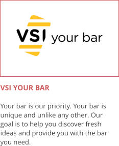 VSI YOUR BAR  Your bar is our priority. Your bar is unique and unlike any other. Our goal is to help you discover fresh ideas and provide you with the bar you need.